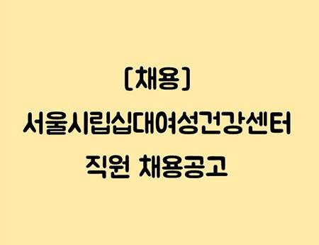 [채용] 서울시립십대여성건강센터 직원 채용공고
