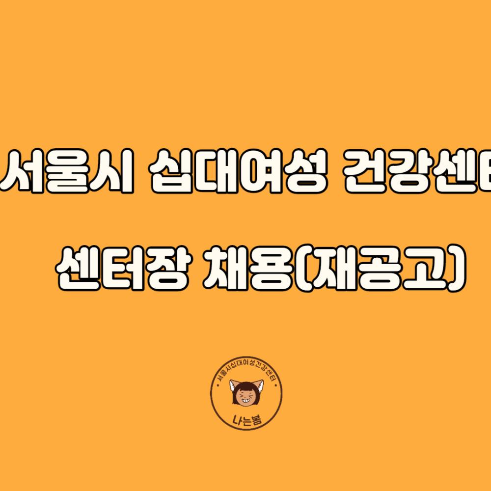 [채용]서울시립십대여성건강센터 센터장 채용공고(재공고)
