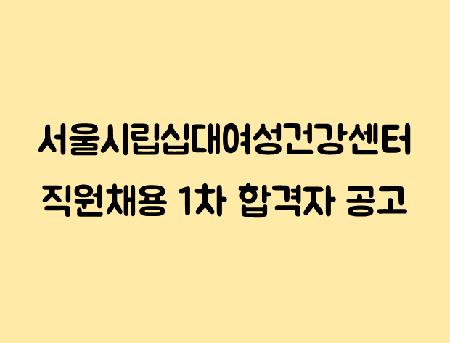 [채용] 서울시립 십대여성 건강센터 직원 1차 서류전형 합격자 안내